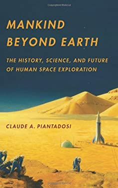 Mankind Beyond Earth: The History, Science, and Future of Human Space Exploration 9780231162425