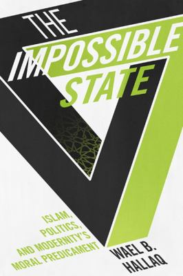 The Impossible State: Islam, Politics, and Modernity's Moral Predicament 9780231162562