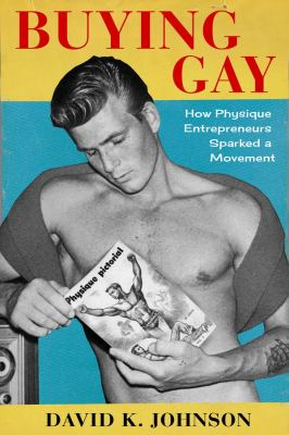 Buying Gay: How Physique Entrepreneurs Sparked a Movement (Columbia Studies in the History of U.S. Capitalism)