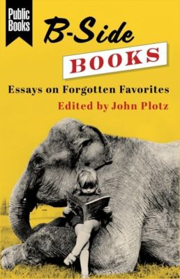 B-Side Books: Essays on Forgotten Favorites (Public Books Series)