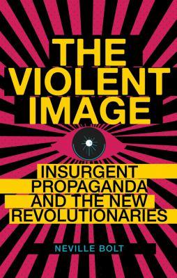 The Violent Image: Insurgent Propaganda and the New Revolutionaries 9780231703161