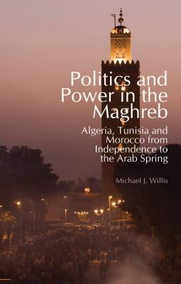 Politics and Power in the Maghreb: Algeria, Tunisia and Morocco from Independence to the Arab Spring 9780231703246