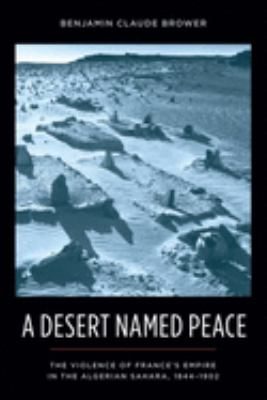 A Desert Named Peace: The Violence of France's Empire in the Algerian Sahara, 1844-1902 9780231154925