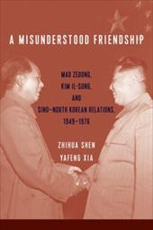 A Misunderstood Friendship: Mao Zedong, Kim Il-sung, and SinoNorth Korean Relations, 19491976 (Studies of the Weatherhead East Asi