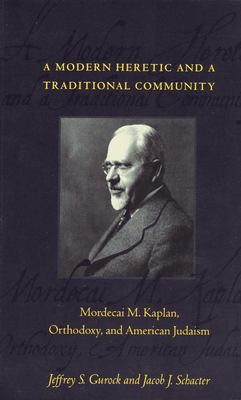 A Modern Heretic and a Traditional Community: Mordecai M. Kaplan, Orthodoxy, and American Judaism 9780231106269