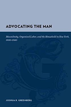 Advocating the Man: Masculinity, Organized Labor, and the Household in New York, 1800-1840 9780231135429