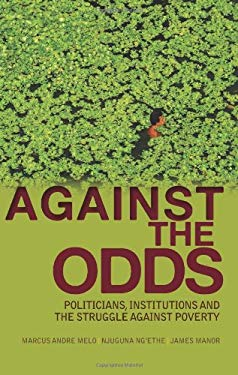 Against the Odds: Politicians, Institutions, and the Struggle Against Poverty 9780231702485