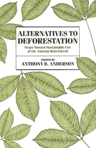 Alternatives to Deforestation: Steps Toward Sustainable Use of the Amazon Rain Forest 9780231068932