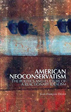American Neoconservatism: The Politics and Culture of a Reactionary Idealism 9780231702287