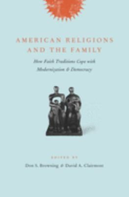 American Religions and the Family: How Faith Traditions Cope with Modernization and Democracy 9780231138000