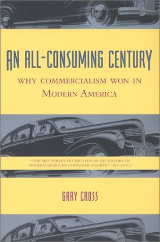 An All-Consuming Century: Why Commercialism Won in Modern America 9780231113137