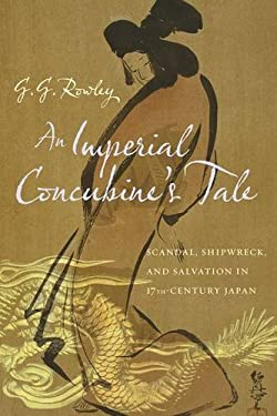 An Imperial Concubine's Tale: Scandal, Shipwreck, and Salvation in Seventeenth-Century Japan 9780231158541