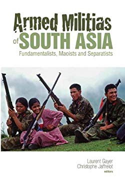 Armed Militias of South Asia: Fundamentalists, Maoists and Separatists 9780231701105