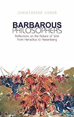 Barbarous Philosophers: Reflections on the Nature of War from Heraclitus to Heisenberg - Coker, Christopher