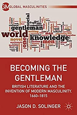 Becoming the Gentleman: British Literature and the Invention of Modern Masculinity, 1660-1815 9780230391833