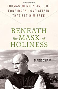 Beneath the Mask of Holiness: Thomas Merton and the Forbidden Love Affair That Set Him Free 9780230616530