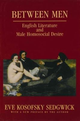 Between Men: English Literature and Male Homosocial Desire 9780231082730