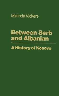 Between Serb and Albanian: A History of Kosovo 9780231113823