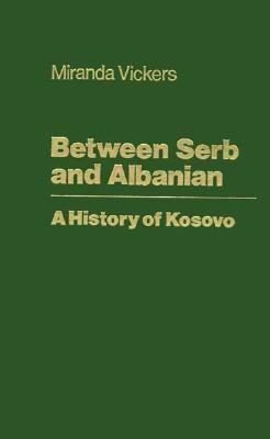 Between Serb and Albanian: A History of Kosovo 9780231113823