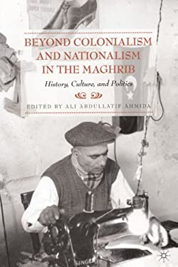 Beyond Colonialism and Nationalism in the Maghrib: History, Culture, and Politics 9780230613638