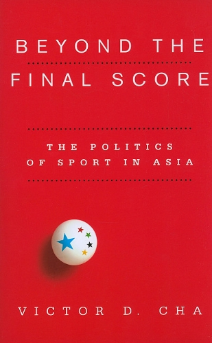 Beyond the Final Score: The Politics of Sport in Asia 9780231154918