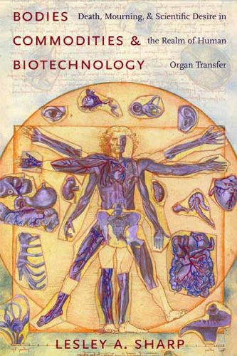 Bodies, Commodities, and Biotechnologies: Death, Mourning, and Scientific Desire in the Realm of Human Organ Transfer 9780231138383