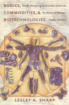 Bodies, Commodities, and Biotechnologies: Death, Mourning, and Scientific Desire in the Realm of Human Organ Transfer 9780231138390