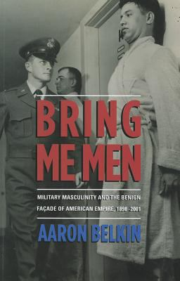 Bring Me Men: Military Masculinity and the Benign Facade of American Empire, 1898-2001 9780231702843