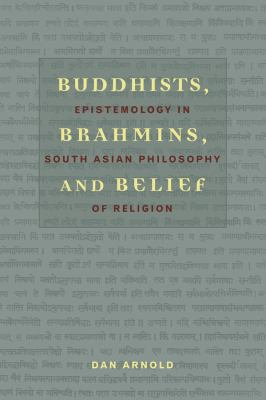 Buddhists, Brahmins, and Belief: Epistemology in South Asian Philosophy of Religion 9780231132817