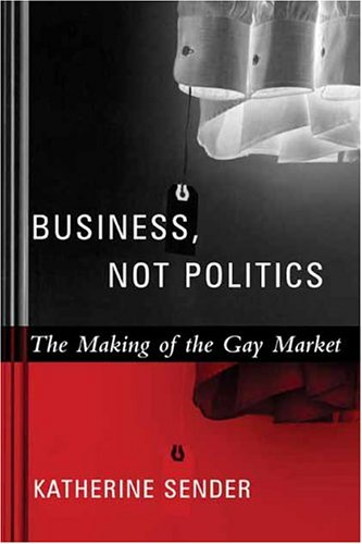 Business, Not Politics: The Making of the Gay Market 9780231127349