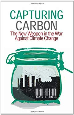 Capturing Carbon: The New Weapon in the War Against Climate Change - Mills, Robin M.