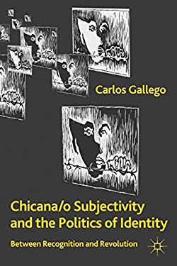 Chicana/o Subjectivity and the Politics of Identity: Between Recognition and Revolution 9780230111356