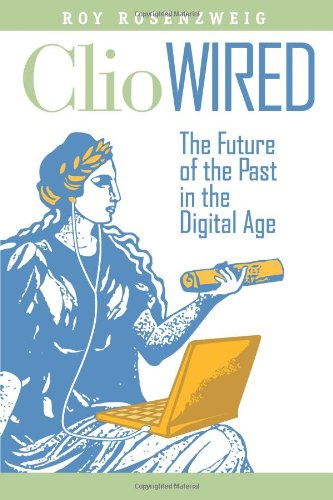 Clio Wired: The Future of the Past in the Digital Age 9780231150859