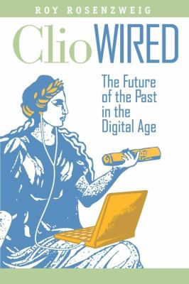 Clio Wired: The Future of the Past in the Digital Age 9780231150866