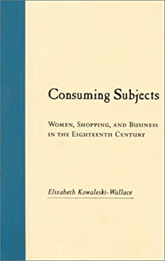Consuming Subjects: British Women and Consumer Culture in the Eighteenth Century 9780231105781