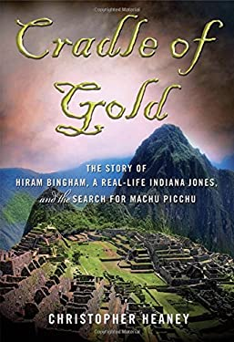 Cradle of Gold: The Story of Hiram Bingham, a Real-Life Indiana Jones, and the Search for Machu Picchu 9780230611696