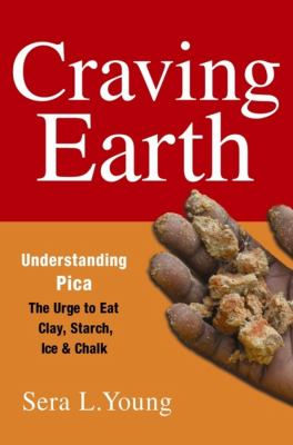 Craving Earth: Understanding Pica--The Urge to Eat Clay, Starch, Ice, and Chalk 9780231146081
