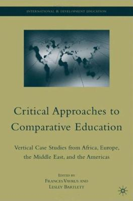 Critical Approaches to Comparative Education: Vertical Case Studies from Africa, Europe, the Middle East, and the Americas 9780230615977