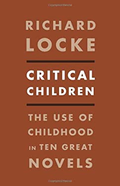 Critical Children: The Use of Childhood in Ten Great Novels 9780231157827
