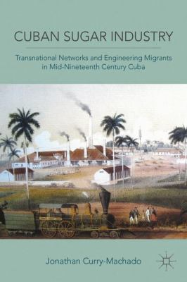 Cuban Sugar Industry: Transnational Networks and Engineering Migrants in Mid-Nineteenth Century Cuba 9780230111394