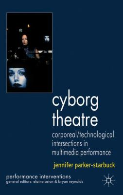 Cyborg Theatre: Corporeal/Technological Intersections in Multimedia Performance 9780230245839