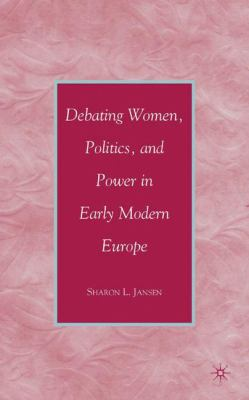 Debating Women, Politics, and Power in Early Modern Europe 9780230605527