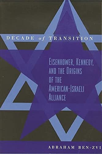 Decade of Transition: Eisenhower, Kennedy, and the Origins of the American-Israeli Alliance 9780231112635