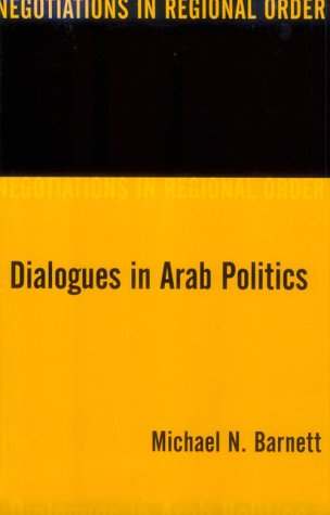 Dialogues in Arab Politics: Negotiations in Regional Order 9780231109192