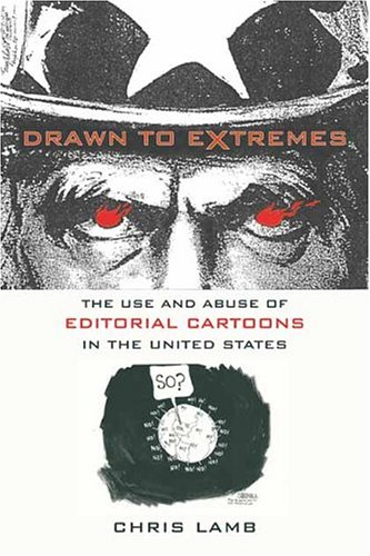 Drawn to Extremes: The Use and Abuse of Editorial Cartoons in the United States 9780231130660