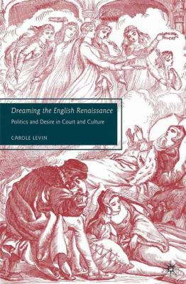 Dreaming the English Renaissance: Politics and Desire in Court and Culture 9780230602618