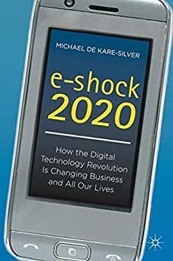 E-Shock 2020: How the Digital Technology Revolution Is Changing Business and All Our Lives 9780230301306