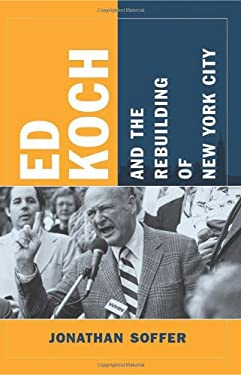 Ed Koch and the Rebuilding of New York City 9780231150323