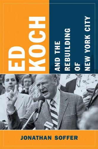 Ed Koch and the Rebuilding of New York City 9780231150330