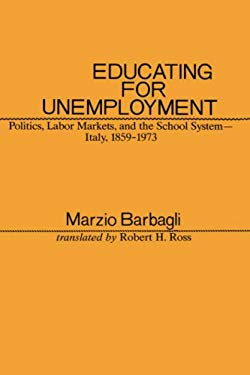 Educating for Unemployment: Politics, Labor Markets, and the School System, Italy, 1859-1973 9780231052849